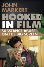 Hooked in Film - Substance Abuse on the Big Screen ebook by John Markert