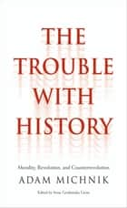 The Trouble with History ebook by Adam Michnik,Irena Grudzinska Gross,Elzbieta Matynia,Agnieszka Marczyk,Roman Czarny,Prof. James Davison Hunter