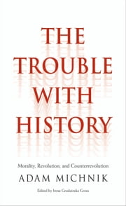 The Trouble with History - Morality, Revolution, and Counterrevolution ebook by Adam Michnik,Irena Grudzinska Gross,Elzbieta Matynia,Agnieszka Marczyk,Roman Czarny,Prof. James Davison Hunter