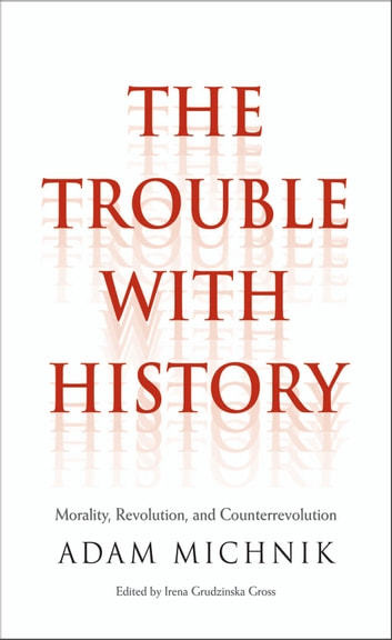 The Trouble with History - Morality, Revolution, and Counterrevolution ebook by Adam Michnik