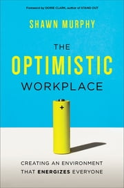 The Optimistic Workplace - Creating an Environment That Energizes Everyone ebook by Shawn Murphy