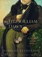 Mr. Fitzwilliam Darcy - The Last Man in the World ebook by Abigail Reynolds