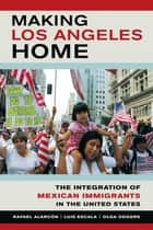 Making Los Angeles Home - The Integration of Mexican Immigrants in the United States ebook by Rafael Alarcon, Luis Escala, Olga Odgers