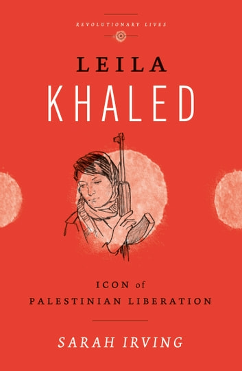 Leila Khaled - Icon of Palestinian Liberation ebook by Sarah Irving