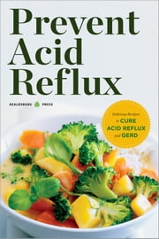 Prevent Acid Reflux: Delicious Recipes to Cure Acid Reflux and GERD ebook by Healdsburg Press