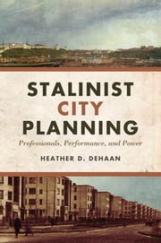 Stalinist City Planning - Professionals, Performance, and Power ebook by Heather  DeHaan