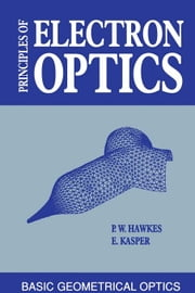 Principles of Electron Optics: Basic Geometrical Optics ebook by Hawkes, Peter W.