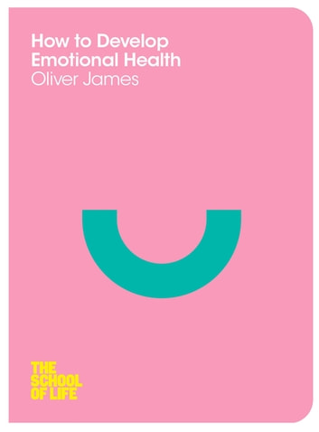 How to Develop Emotional Health ebook by Oliver James,The School of Life
