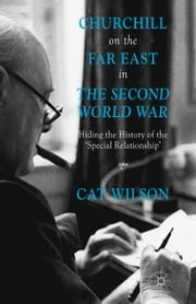 Churchill on the Far East in the Second World War - Hiding the History of the 'Special Relationship' ebook by C. Wilson