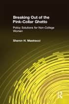 Breaking Out of the Pink-Collar Ghetto: Policy Solutions for Non-College Women - Policy Solutions for Non-College Women ebook by Sharon H. Mastracci