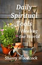 Daily Spiritual Tools, Healing the World ebook by Sherry Woodcock