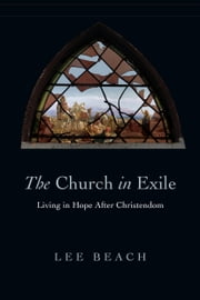 The Church in Exile - Living in Hope After Christendom ebook by Lee Beach