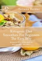 Ketogenic Diet Smoothies For Beginners The Easy Way - Ketogenic Diet With Tasty & Healthy Keto Smoothies ebook by Juliana Baldec