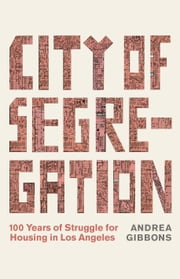 City of Segregation - 100 Years of Struggle for Housing in Los Angeles ebook by Andrea Gibbons