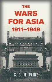The Wars for Asia, 1911-1949 ebook by Paine, S. C. M.