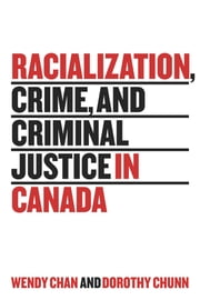 Racialization, Crime, and Criminal Justice in Canada ebook by Wendy Chan,Dorothy Chunn