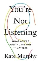 You're Not Listening - What You're Missing and Why It Matters ebook by Kate Murphy