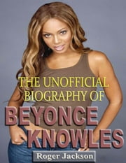 The Unofficial Biography of Beyonce Knowles ebook by Roger Jackson