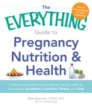 The Everything Guide to Pregnancy Nutrition & Health - From Preconception to Post-delivery, All You Need to Know About Pregnancy Nutrition, Fitness, and Diet! ebook by Britt Brandon,Heather Rupe