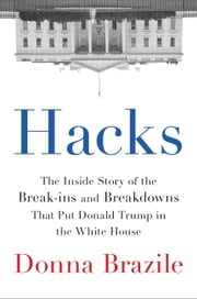 Hacks - The Inside Story of the Break-ins and Breakdowns That Put Donald Trump in the White House ebook by Donna Brazile
