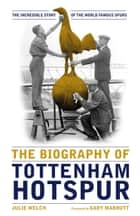 The Biography of Tottenham Hotspur: The Incredible Story of the World Famous Spurs ebook by Julie Welch