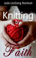 Knitting by Faith ebook by Julie LeeSong Norman