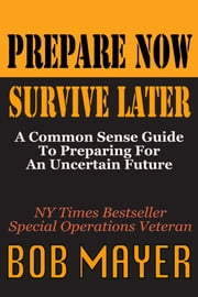 Prepare Now - A Common Sense Guide to Preparing For An Uncertain Future ebook by Bob Mayer