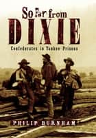 So Far from Dixie - Confederates in Yankee Prisons ebook by