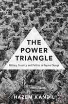 The Power Triangle - Military, Security, and Politics in Regime Change ebook by Hazem Kandil