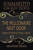 The Millionaire Next Door - Summarized for Busy People: Based on the Book by Thomas J. Stanley, Ph.D. ebook by Goldmine Reads