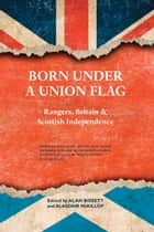 Born Under a Union Flag - Rangers, the Union and Scottish Independence ebook by Alan Bissett