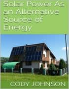 Solar Power As an Alternative Source of Energy ebook by Cody Johnson