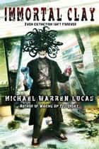 Immortal Clay (A Science Fiction Alien Invasion novel) ebook by Michael Warren Lucas