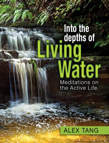 Into the Depths of Living Water - Meditations on the Active Life ebook by Alex Tang