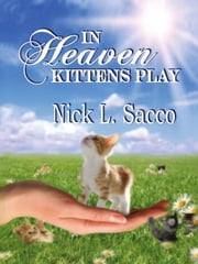 In Heaven Kittens Play: The Blue Angel And Her Garden Of Pets ebook by Nick L. Sacco,Julie Nixon,David Marak