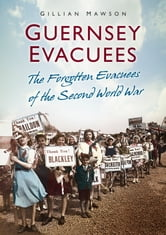 Guernsey Evacuees - The Forgotten Evacuees of the Second World War ebook by Gillian Mawson