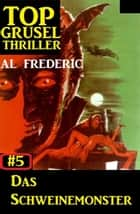 Top Grusel Thriller #5 - Das Schweinemonster ebook by Al Frederic