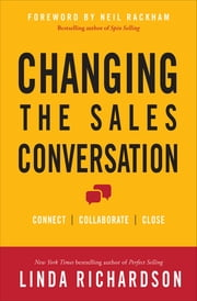 Changing the Sales Conversation: Connect, Collaborate, and Close - Connect, Collaborate, and Close ebook by Linda Richardson