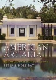 American Arcadia - California and the Classical Tradition ebook by Peter J. Holliday