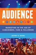 Audience - Marketing in the Age of Subscribers, Fans and Followers ebook by Jeffrey K. Rohrs