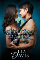 Shifting Magick Trilogy - Shifting Magick Trilogy ebook by Lia Davis
