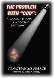"The Problem With ""God"": Classical Theism Under The Spotlight ebook by Jonathan MS Pearce,James A. Lindsay"