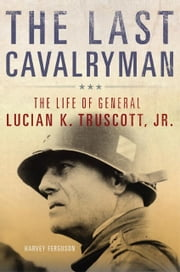 The Last Cavalryman - The Life of General Lucian K. Truscott, Jr. ebook by Harvey Ferguson