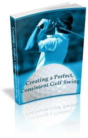 Creating a Perfect, Consistent Golf Swing ebook by Anonymous