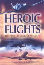 Heroic Flights - The First 100 Years of Aviation ebook by John Turner