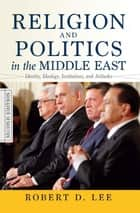 Religion and Politics in the Middle East - Identity, Ideology, Institutions, and Attitudes ebook by Robert D. Lee