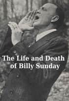 The Life and Death of Billy Sunday ebook by Billy Sunday,William T. Ellis
