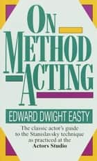 On Method Acting - The Classic Actor's Guide to the Stanislavsky Technique as Practiced at the Actors Studio ebook by Edward Dwight Easty