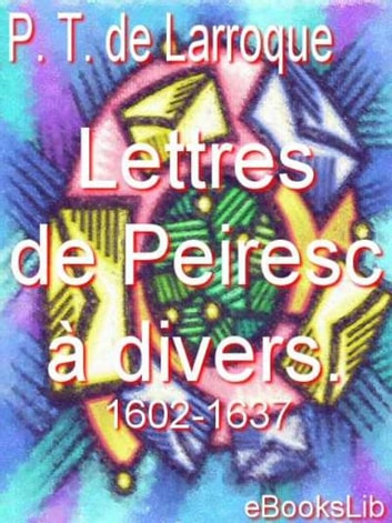 Lettres de Peiresc à divers. 1602-1637 ebook by Philippe Tamizey de Larroque