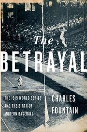 The Betrayal - The 1919 World Series and the Birth of Modern Baseball ebook by Charles Fountain